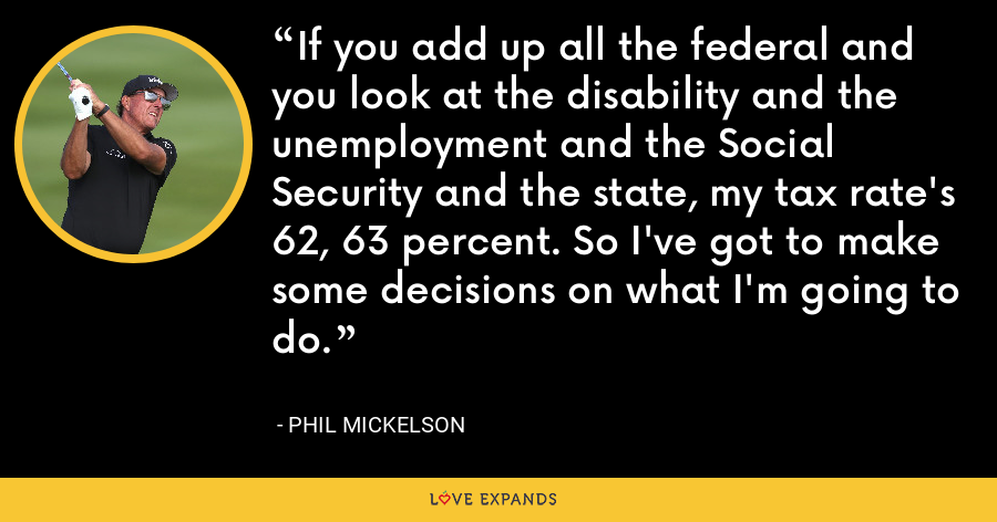 If you add up all the federal and you look at the disability and the unemployment and the Social Security and the state, my tax rate's 62, 63 percent. So I've got to make some decisions on what I'm going to do. - Phil Mickelson