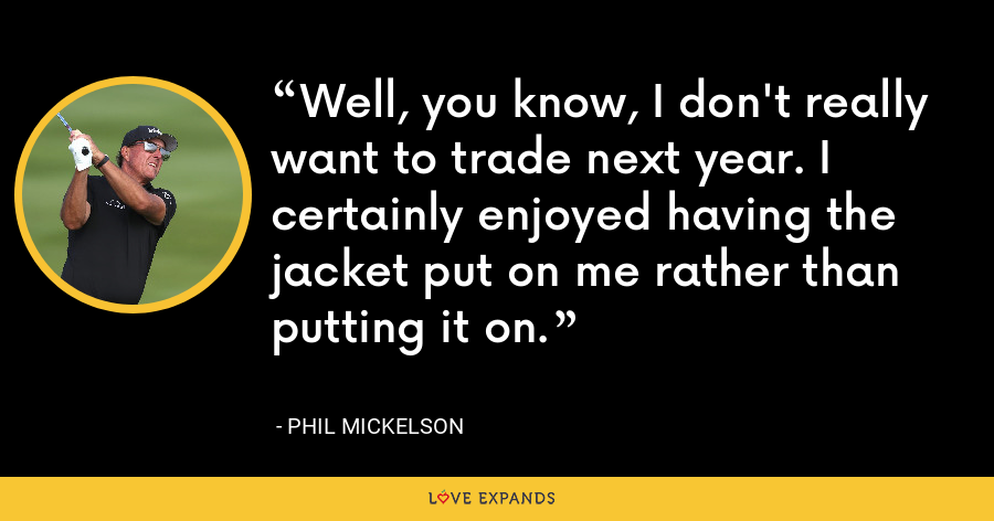 Well, you know, I don't really want to trade next year. I certainly enjoyed having the jacket put on me rather than putting it on. - Phil Mickelson