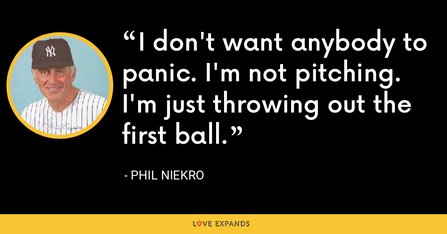 I don't want anybody to panic. I'm not pitching. I'm just throwing out the first ball. - Phil Niekro