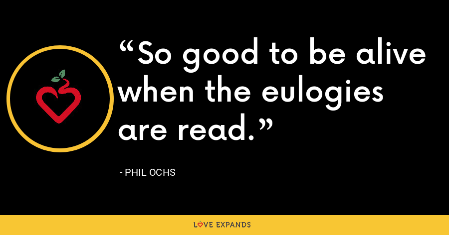 So good to be alive when the eulogies are read. - Phil Ochs