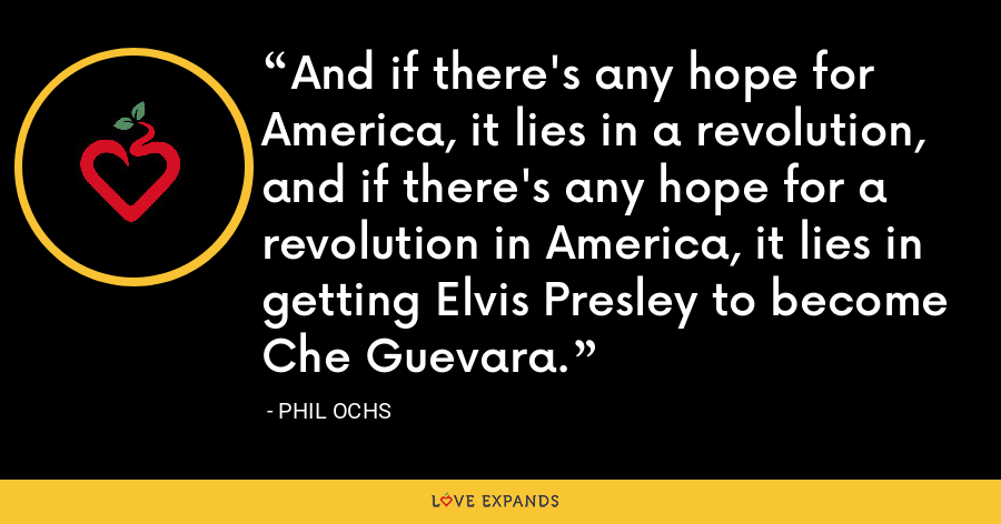 And if there's any hope for America, it lies in a revolution, and if there's any hope for a revolution in America, it lies in getting Elvis Presley to become Che Guevara. - Phil Ochs