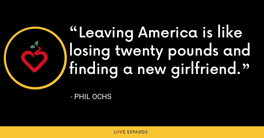 Leaving America is like losing twenty pounds and finding a new girlfriend. - Phil Ochs