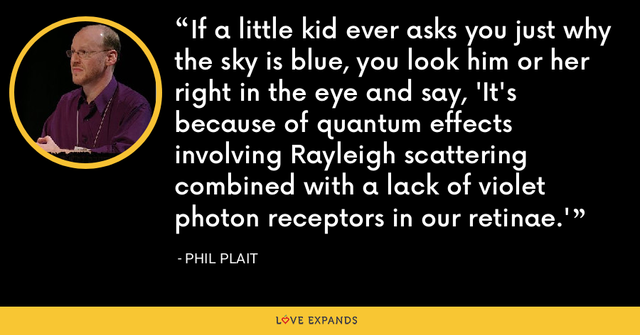 If a little kid ever asks you just why the sky is blue, you look him or her right in the eye and say, 'It's because of quantum effects involving Rayleigh scattering combined with a lack of violet photon receptors in our retinae.' - Phil Plait