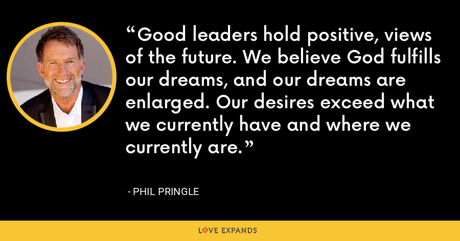 Good leaders hold positive, views of the future. We believe God fulfills our dreams, and our dreams are enlarged. Our desires exceed what we currently have and where we currently are. - Phil Pringle