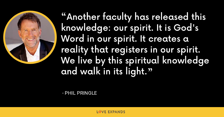 Another faculty has released this knowledge: our spirit. It is God's Word in our spirit. It creates a reality that registers in our spirit. We live by this spiritual knowledge and walk in its light. - Phil Pringle