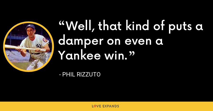 Well, that kind of puts a damper on even a Yankee win. - Phil Rizzuto