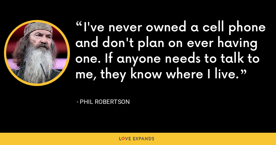 I've never owned a cell phone and don't plan on ever having one. If anyone needs to talk to me, they know where I live. - Phil Robertson