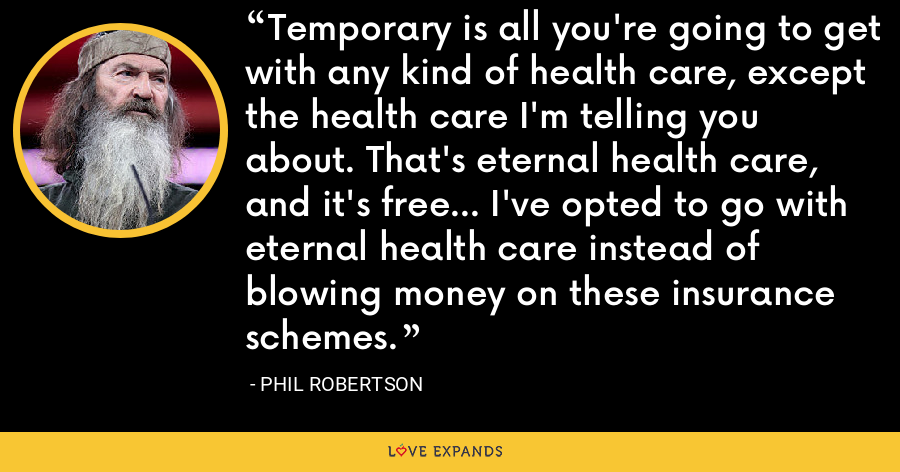 Temporary is all you're going to get with any kind of health care, except the health care I'm telling you about. That's eternal health care, and it's free... I've opted to go with eternal health care instead of blowing money on these insurance schemes. - Phil Robertson