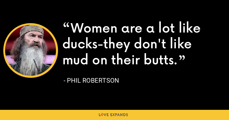 Women are a lot like ducks-they don't like mud on their butts. - Phil Robertson