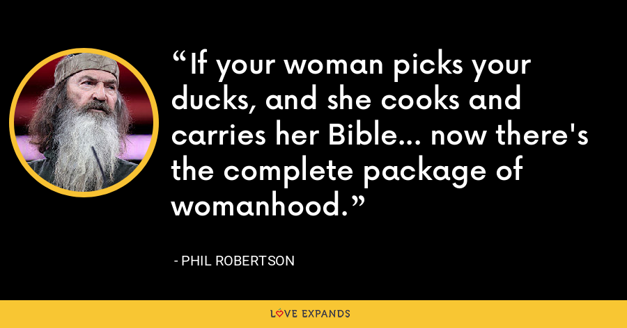 If your woman picks your ducks, and she cooks and carries her Bible... now there's the complete package of womanhood. - Phil Robertson