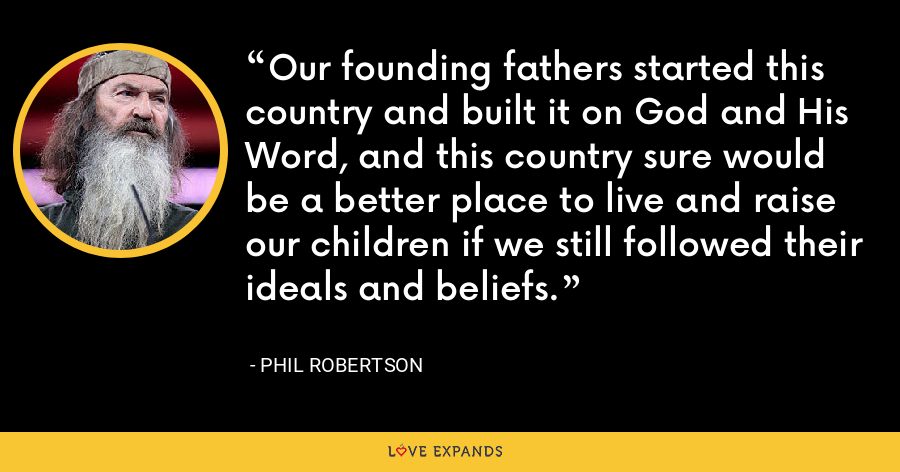Our founding fathers started this country and built it on God and His Word, and this country sure would be a better place to live and raise our children if we still followed their ideals and beliefs. - Phil Robertson