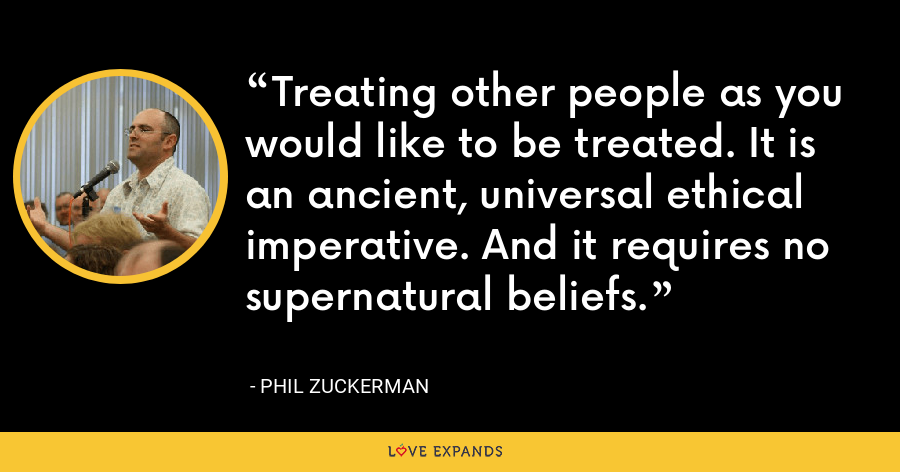 Treating other people as you would like to be treated. It is an ancient, universal ethical imperative. And it requires no supernatural beliefs. - Phil Zuckerman