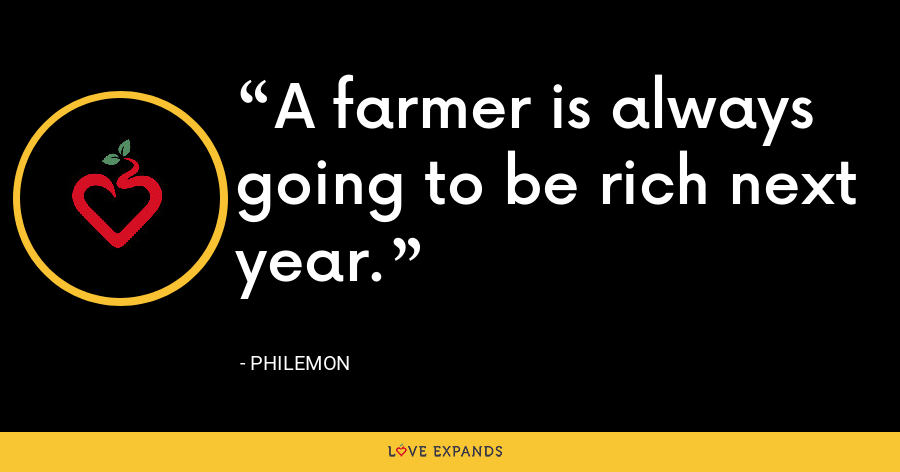 A farmer is always going to be rich next year. - Philemon
