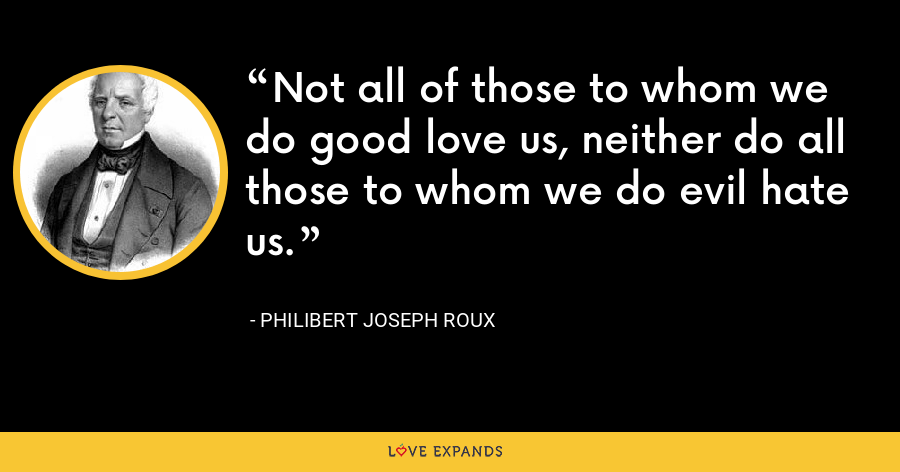 Not all of those to whom we do good love us, neither do all those to whom we do evil hate us. - Philibert Joseph Roux