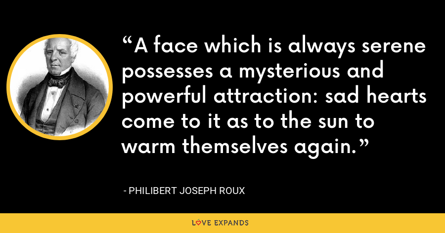 A face which is always serene possesses a mysterious and powerful attraction: sad hearts come to it as to the sun to warm themselves again. - Philibert Joseph Roux