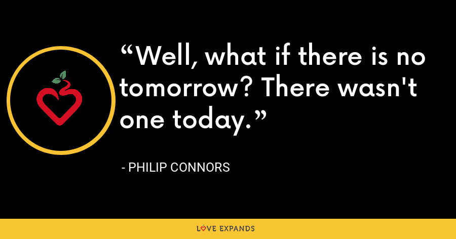 Well, what if there is no tomorrow? There wasn't one today. - Philip Connors