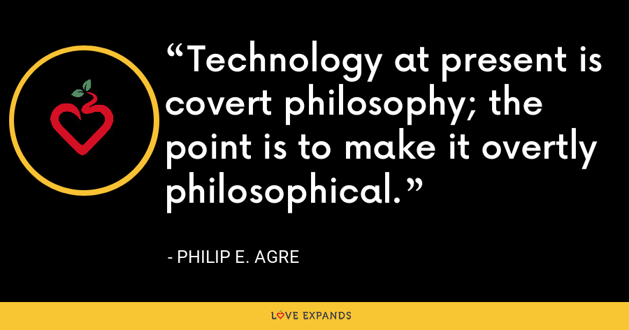 Technology at present is covert philosophy; the point is to make it overtly philosophical. - Philip E. Agre