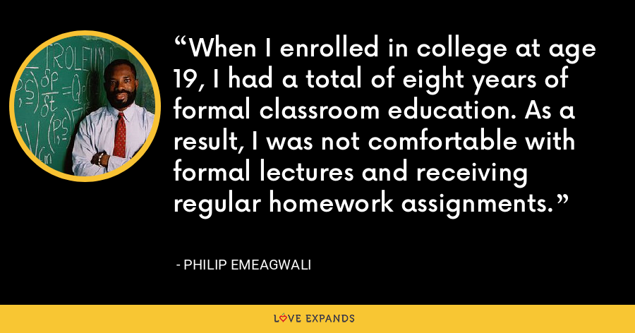 When I enrolled in college at age 19, I had a total of eight years of formal classroom education. As a result, I was not comfortable with formal lectures and receiving regular homework assignments. - Philip Emeagwali