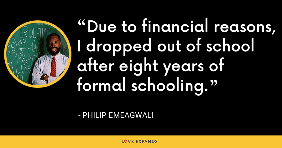 Due to financial reasons, I dropped out of school after eight years of formal schooling. - Philip Emeagwali