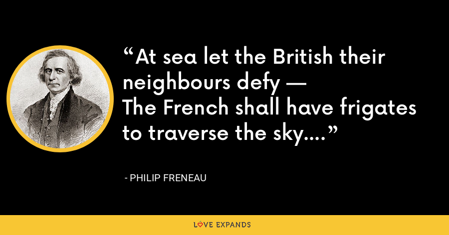 At sea let the British their neighbours defy — The French shall have frigates to traverse the sky. - Philip Freneau