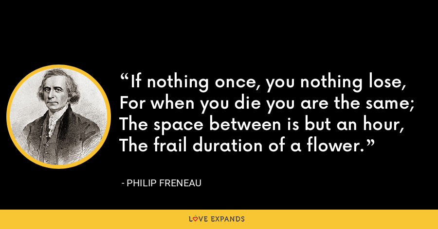If nothing once, you nothing lose,For when you die you are the same; The space between is but an hour, The frail duration of a flower. - Philip Freneau