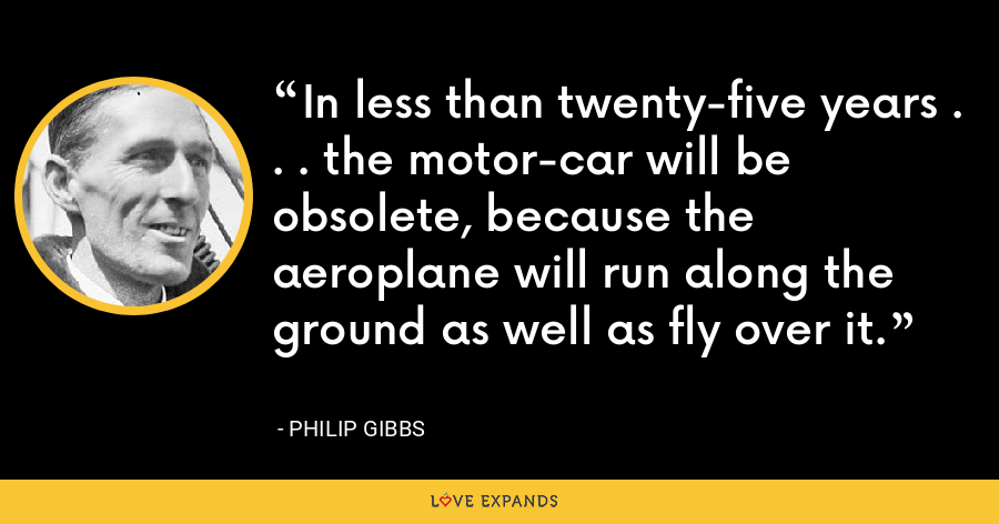 In less than twenty-five years . . . the motor-car will be obsolete, because the aeroplane will run along the ground as well as fly over it. - Philip Gibbs