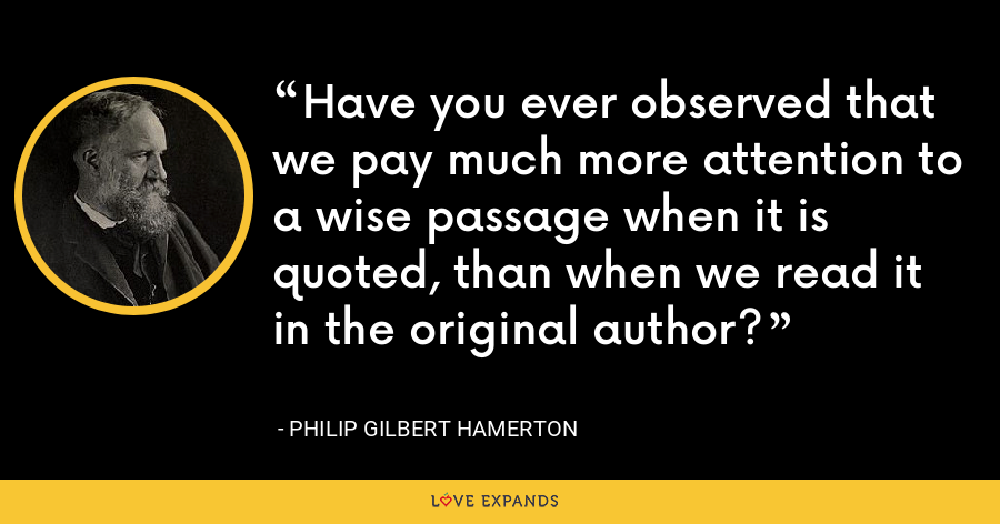 Have you ever observed that we pay much more attention to a wise passage when it is quoted, than when we read it in the original author? - Philip Gilbert Hamerton