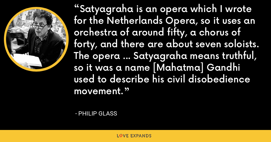 Satyagraha is an opera which I wrote for the Netherlands Opera, so it uses an orchestra of around fifty, a chorus of forty, and there are about seven soloists. The opera ... Satyagraha means truthful, so it was a name [Mahatma] Gandhi used to describe his civil disobedience movement. - Philip Glass