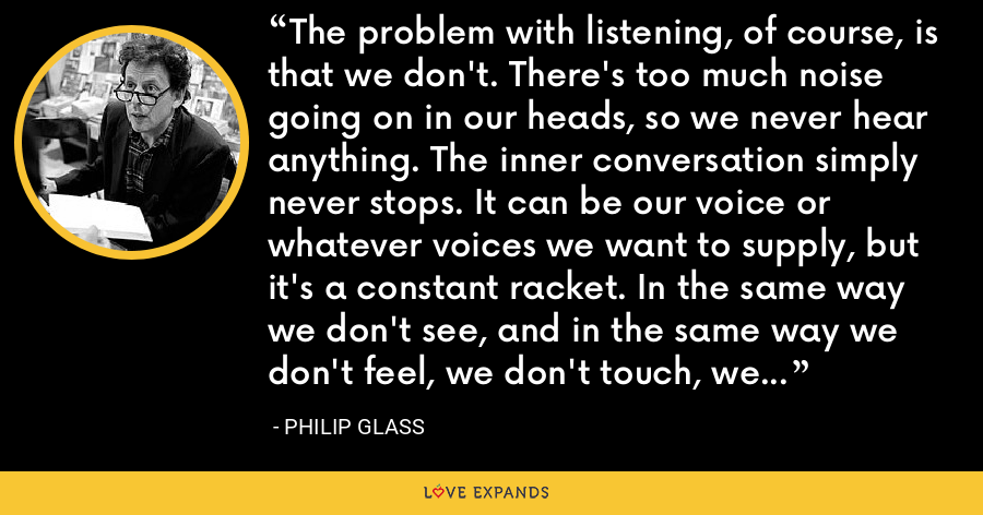 The problem with listening, of course, is that we don't. There's too much noise going on in our heads, so we never hear anything. The inner conversation simply never stops. It can be our voice or whatever voices we want to supply, but it's a constant racket. In the same way we don't see, and in the same way we don't feel, we don't touch, we don't taste. - Philip Glass