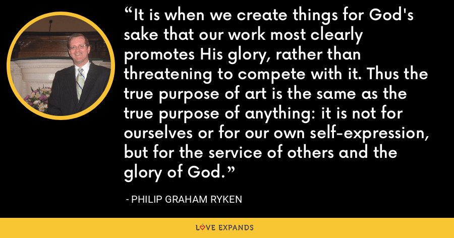 It is when we create things for God's sake that our work most clearly promotes His glory, rather than threatening to compete with it. Thus the true purpose of art is the same as the true purpose of anything: it is not for ourselves or for our own self-expression, but for the service of others and the glory of God. - Philip Graham Ryken
