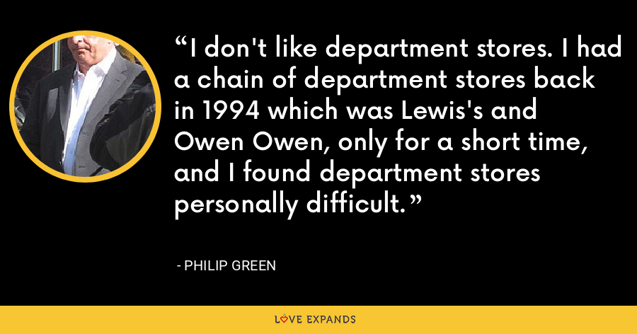 I don't like department stores. I had a chain of department stores back in 1994 which was Lewis's and Owen Owen, only for a short time, and I found department stores personally difficult. - Philip Green
