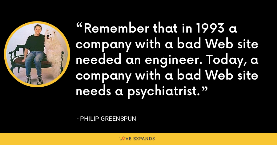 Remember that in 1993 a company with a bad Web site needed an engineer. Today, a company with a bad Web site needs a psychiatrist. - Philip Greenspun