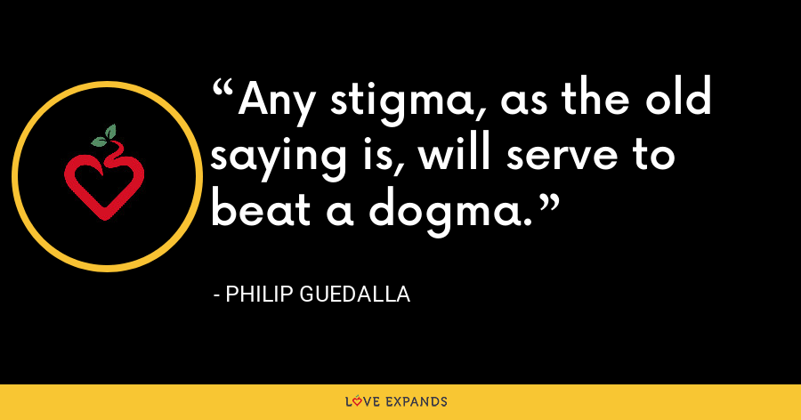 Any stigma, as the old saying is, will serve to beat a dogma. - Philip Guedalla