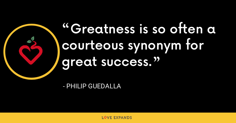 Greatness is so often a courteous synonym for great success. - Philip Guedalla