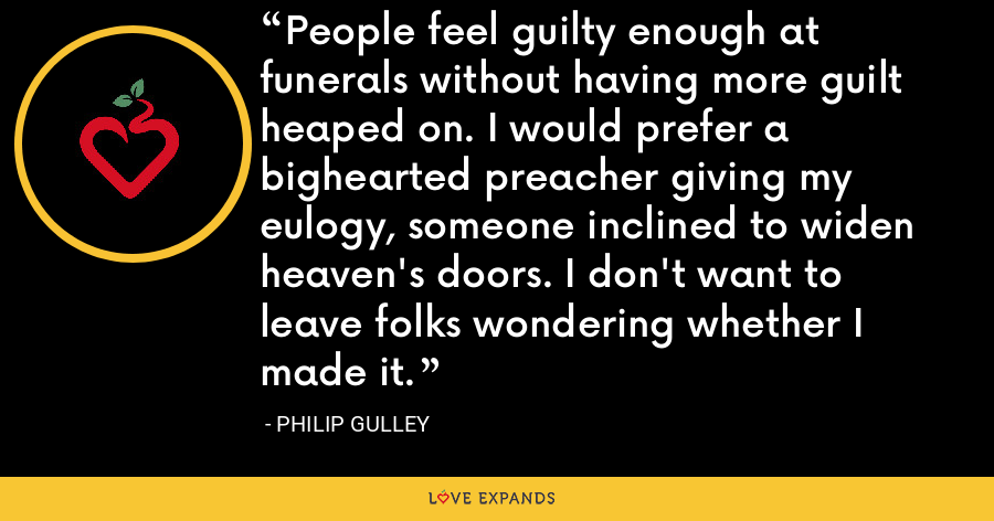 People feel guilty enough at funerals without having more guilt heaped on. I would prefer a bighearted preacher giving my eulogy, someone inclined to widen heaven's doors. I don't want to leave folks wondering whether I made it. - Philip Gulley