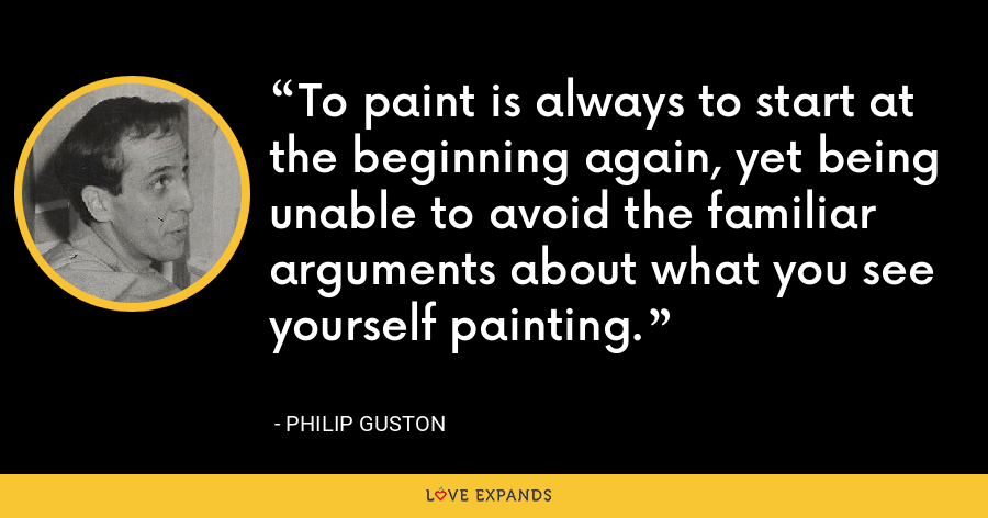 To paint is always to start at the beginning again, yet being unable to avoid the familiar arguments about what you see yourself painting. - Philip Guston