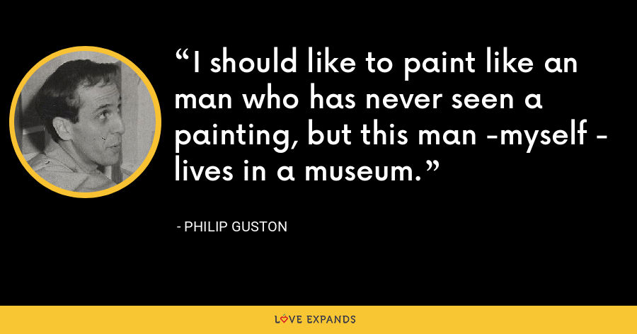 I should like to paint like an man who has never seen a painting, but this man -myself - lives in a museum. - Philip Guston