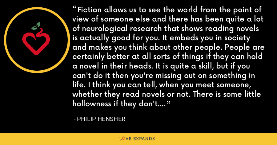 Fiction allows us to see the world from the point of view of someone else and there has been quite a lot of neurological research that shows reading novels is actually good for you. It embeds you in society and makes you think about other people. People are certainly better at all sorts of things if they can hold a novel in their heads. It is quite a skill, but if you can't do it then you're missing out on something in life. I think you can tell, when you meet someone, whether they read novels or not. There is some little hollowness if they don't. - Philip Hensher