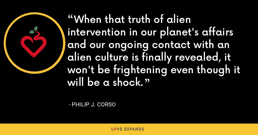 When that truth of alien intervention in our planet's affairs and our ongoing contact with an alien culture is finally revealed, it won't be frightening even though it will be a shock. - Philip J. Corso