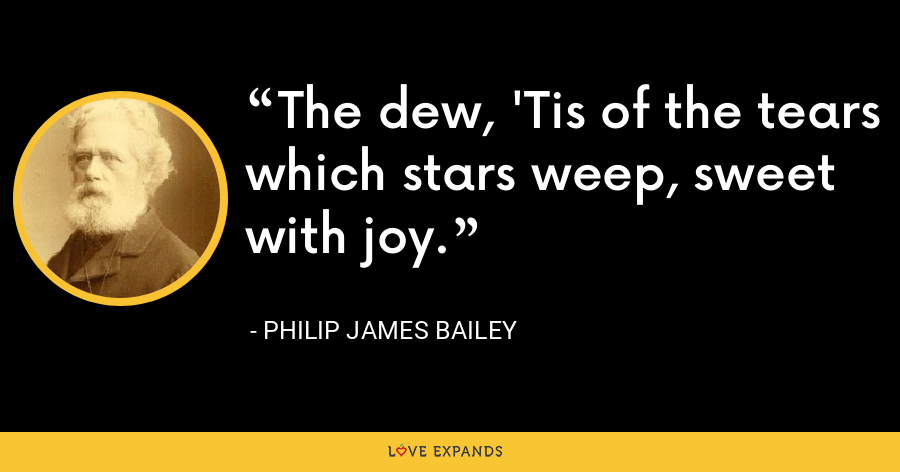 The dew, 'Tis of the tears which stars weep, sweet with joy. - Philip James Bailey