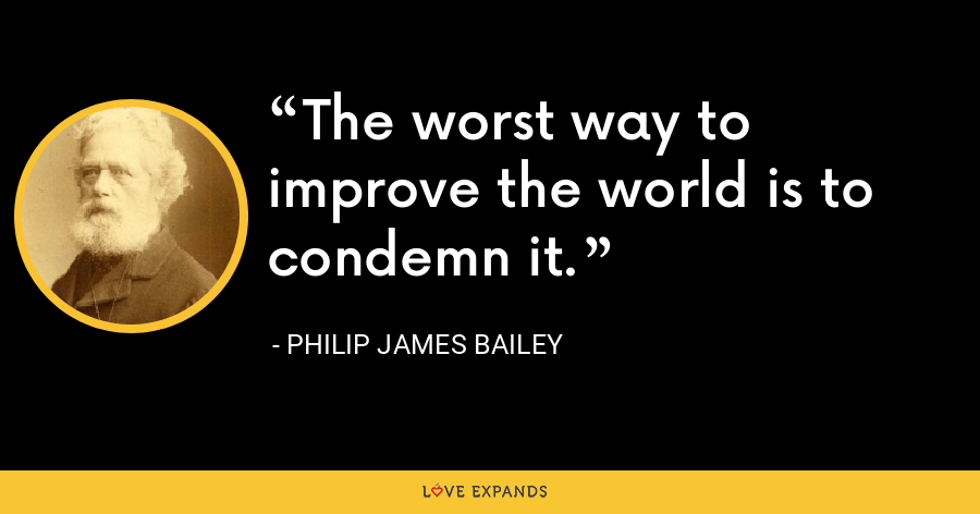 The worst way to improve the world is to condemn it. - Philip James Bailey