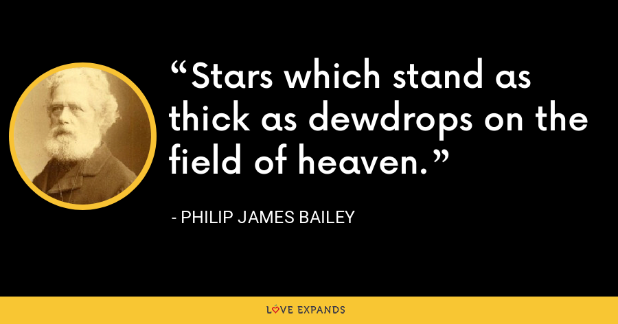 Stars which stand as thick as dewdrops on the field of heaven. - Philip James Bailey