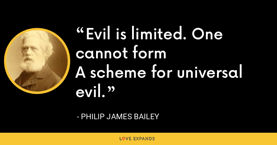 Evil is limited. One cannot formA scheme for universal evil. - Philip James Bailey