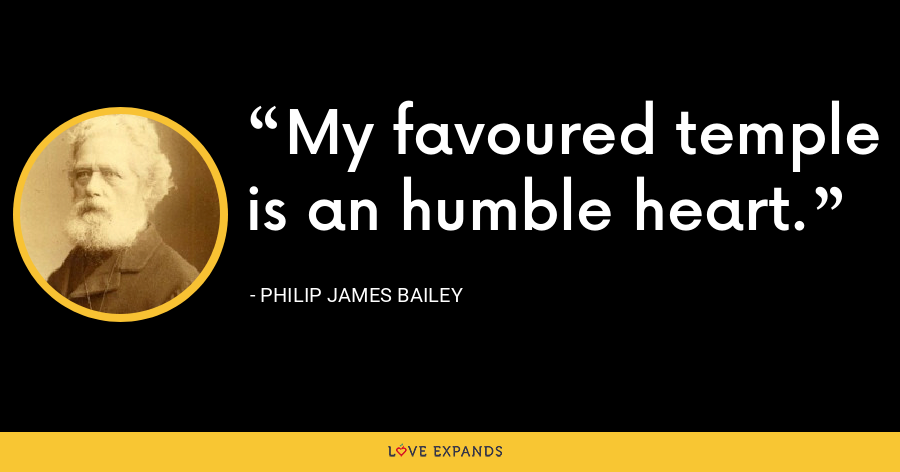 My favoured temple is an humble heart. - Philip James Bailey