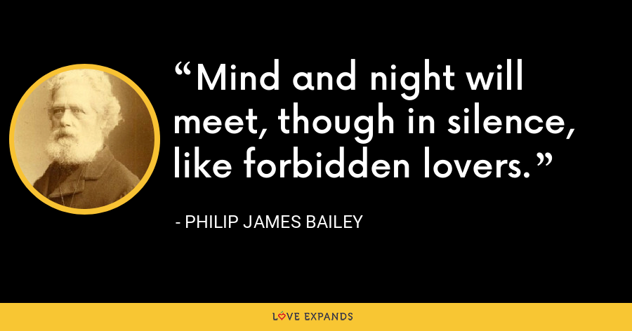 Mind and night will meet, though in silence, like forbidden lovers. - Philip James Bailey