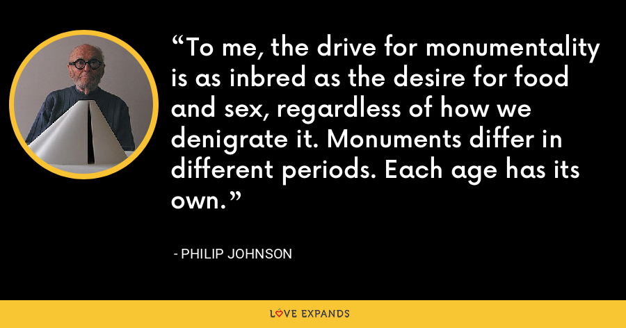 To me, the drive for monumentality is as inbred as the desire for food and sex, regardless of how we denigrate it. Monuments differ in different periods. Each age has its own. - Philip Johnson