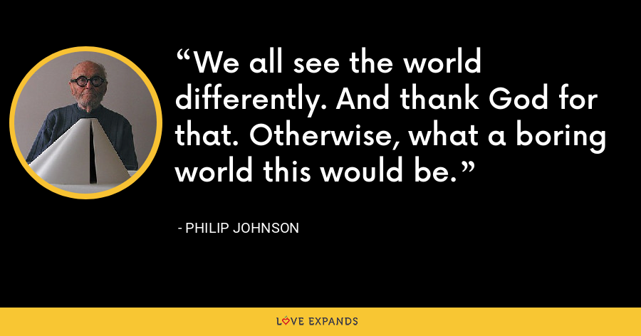 We all see the world differently. And thank God for that. Otherwise, what a boring world this would be. - Philip Johnson