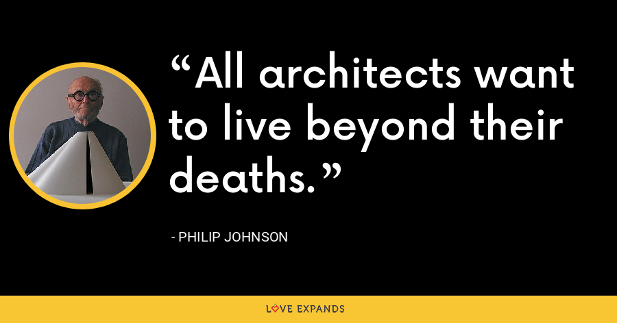 All architects want to live beyond their deaths. - Philip Johnson