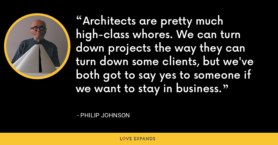 Architects are pretty much high-class whores. We can turn down projects the way they can turn down some clients, but we've both got to say yes to someone if we want to stay in business. - Philip Johnson