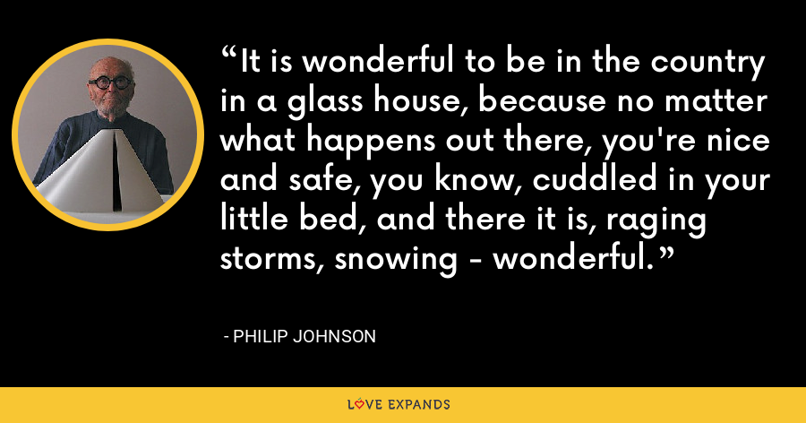 It is wonderful to be in the country in a glass house, because no matter what happens out there, you're nice and safe, you know, cuddled in your little bed, and there it is, raging storms, snowing - wonderful. - Philip Johnson